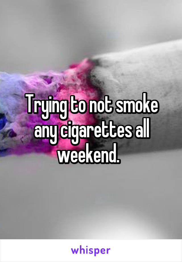 Trying to not smoke any cigarettes all weekend.