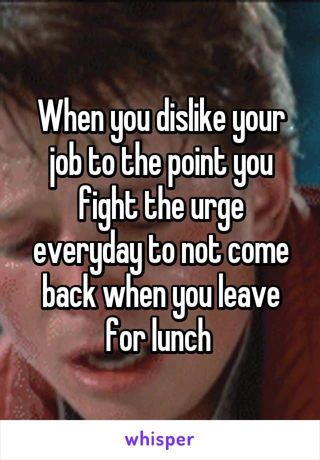 When you dislike your job to the point you fight the urge everyday to not come back when you leave for lunch