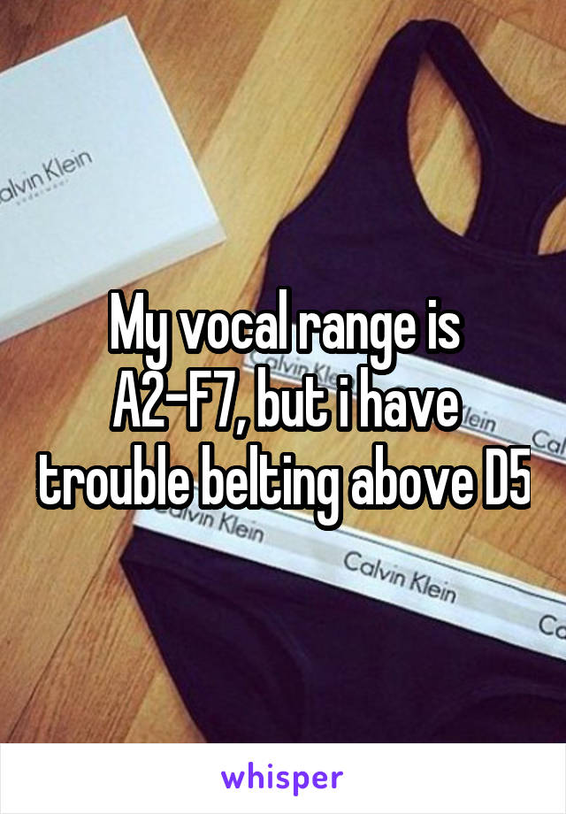 My vocal range is A2-F7, but i have trouble belting above D5