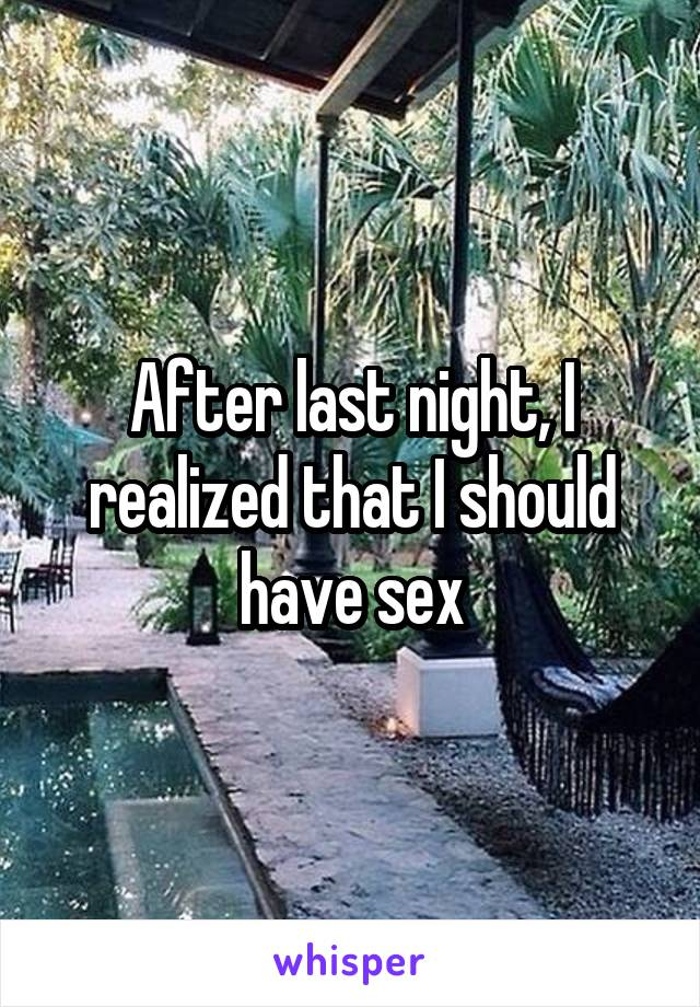 After last night, I realized that I should have sex