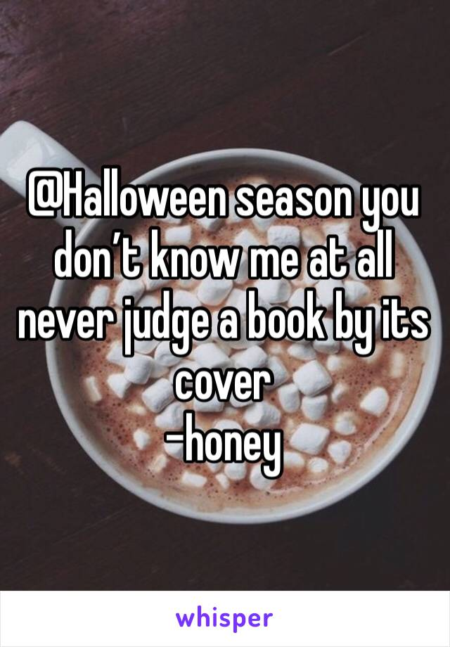 @Halloween season you don't know me at all never judge a book by its cover  -honey