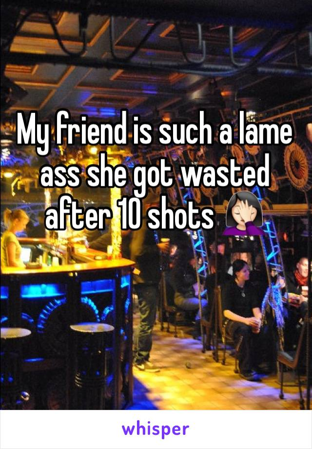 My friend is such a lame ass she got wasted after 10 shots 🤦🏻♀️