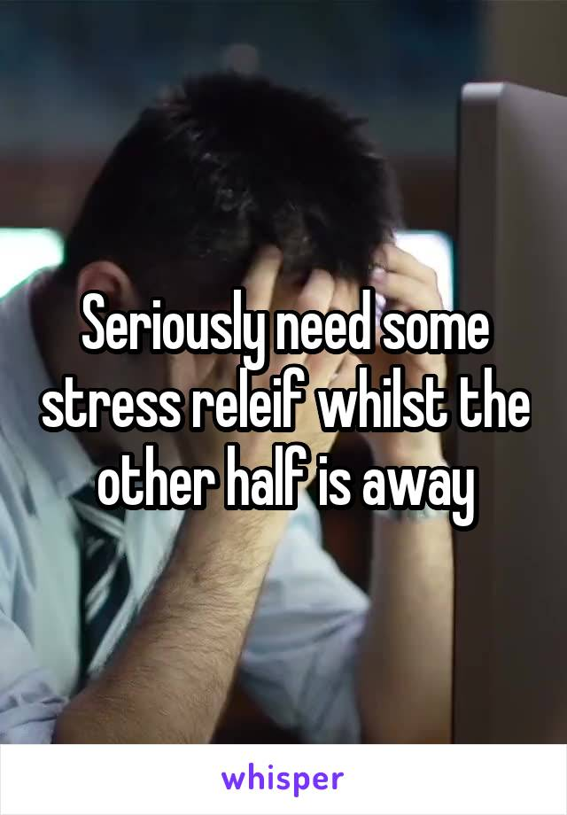 Seriously need some stress releif whilst the other half is away