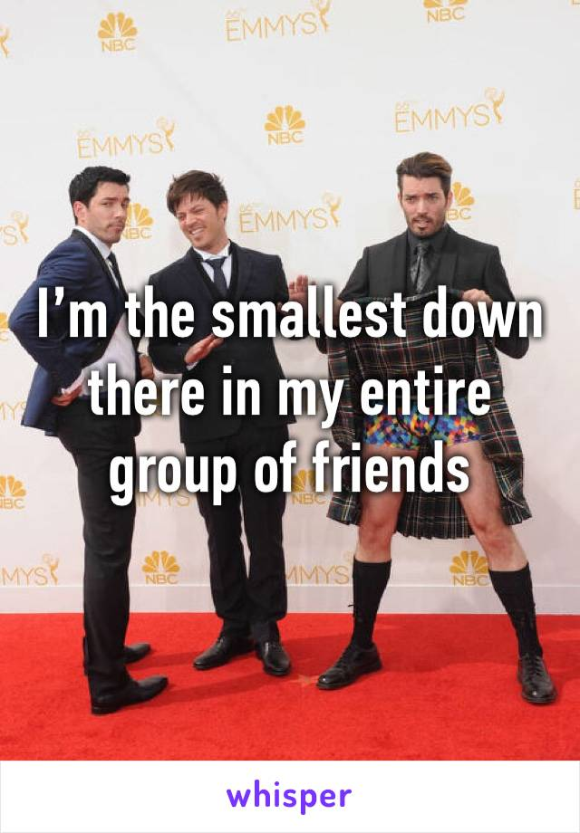 I'm the smallest down there in my entire group of friends