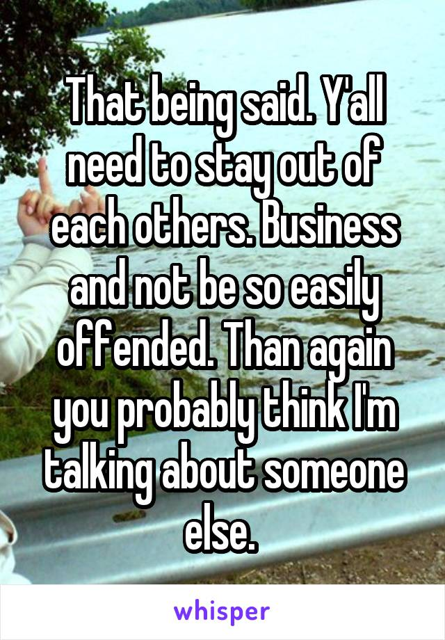 That being said. Y'all need to stay out of each others. Business and not be so easily offended. Than again you probably think I'm talking about someone else.