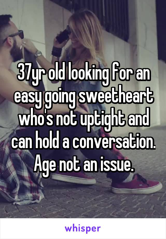 37yr old looking for an easy going sweetheart who's not uptight and can hold a conversation. Age not an issue.