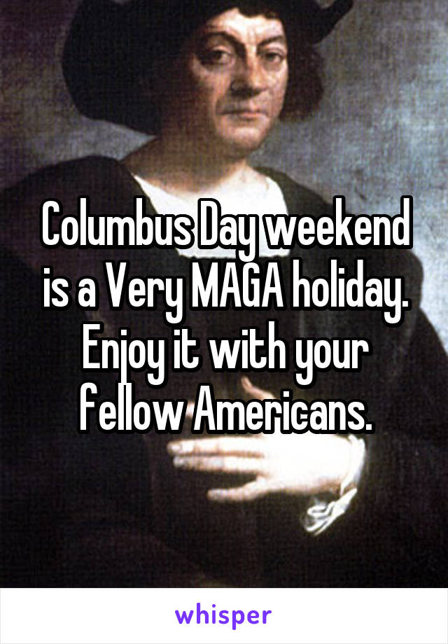 Columbus Day weekend is a Very MAGA holiday. Enjoy it with your fellow Americans.