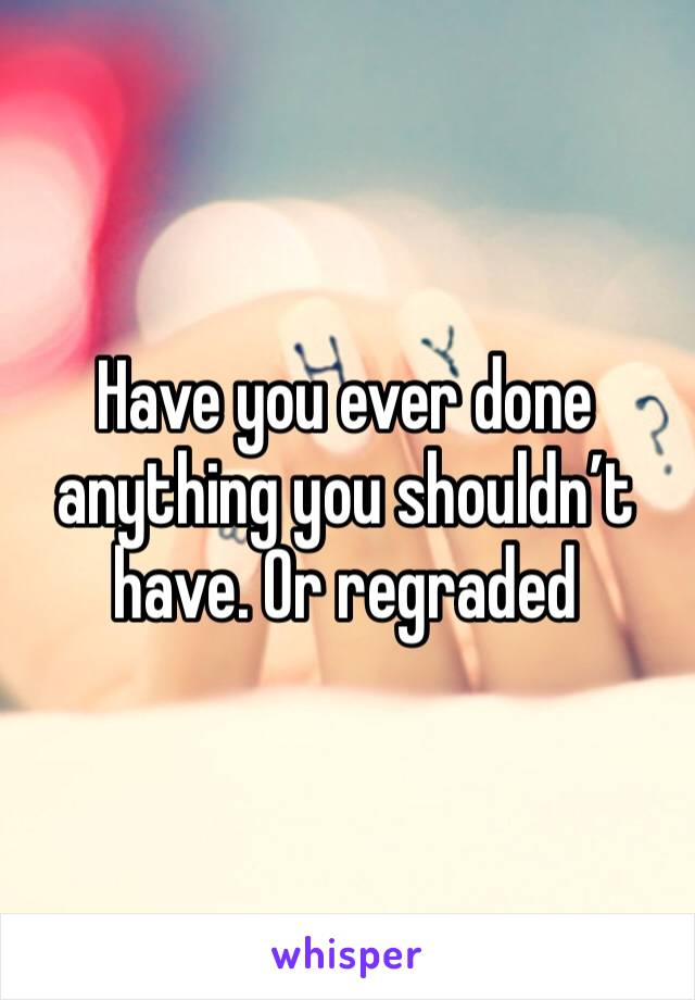 Have you ever done anything you shouldn't have. Or regraded