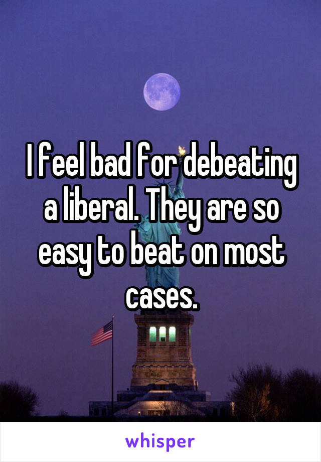 I feel bad for debeating a liberal. They are so easy to beat on most cases.