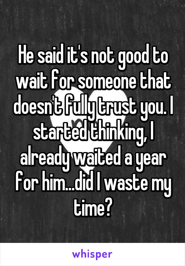 He said it's not good to wait for someone that doesn't fully trust you. I started thinking, I already waited a year for him...did I waste my time?