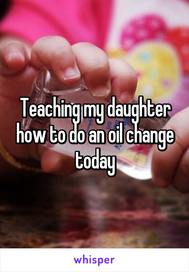 Teaching my daughter how to do an oil change today