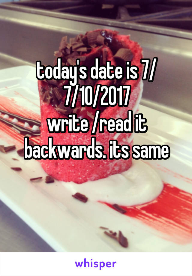 today's date is 7/ 7/10/2017 write /read it backwards. its same