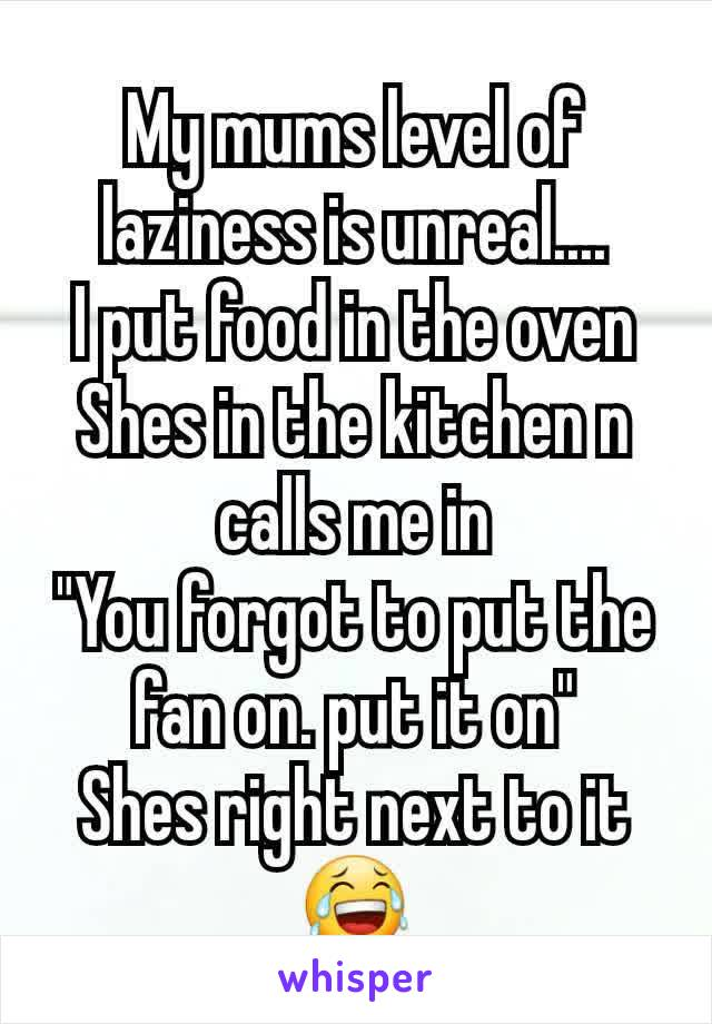 """My mums level of laziness is unreal.... I put food in the oven Shes in the kitchen n calls me in """"You forgot to put the fan on. put it on"""" Shes right next to it 😂"""