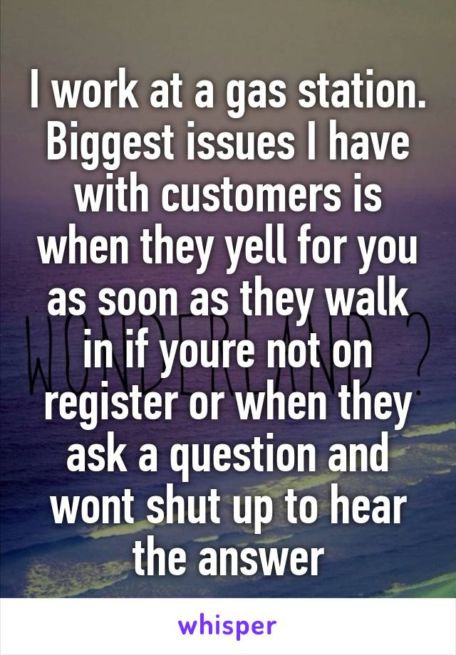 I work at a gas station. Biggest issues I have with customers is when they yell for you as soon as they walk in if youre not on register or when they ask a question and wont shut up to hear the answer
