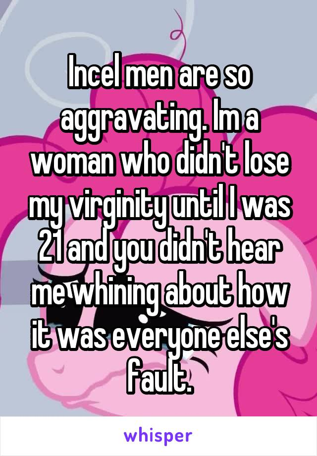Incel men are so aggravating. Im a woman who didn't lose my virginity until I was 21 and you didn't hear me whining about how it was everyone else's fault.