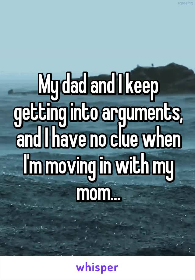 My dad and I keep getting into arguments, and I have no clue when I'm moving in with my mom...