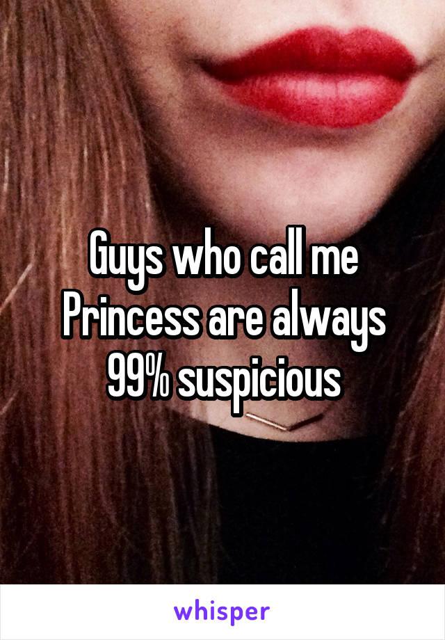 Guys who call me Princess are always 99% suspicious