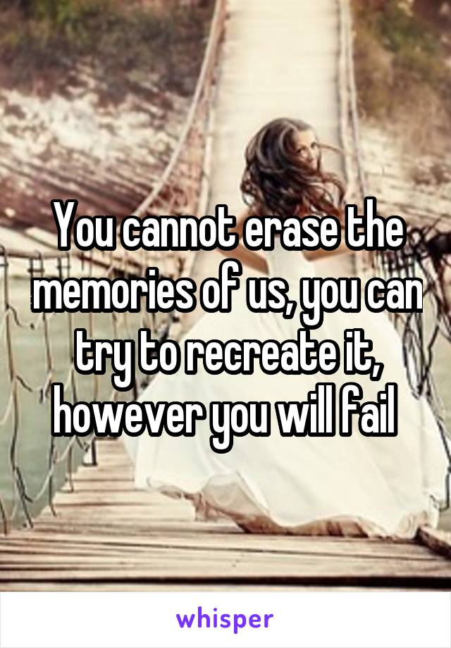 You cannot erase the memories of us, you can try to recreate it, however you will fail