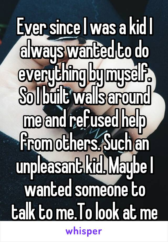 Ever since I was a kid I always wanted to do everything by myself. So I built walls around me and refused help from others. Such an unpleasant kid. Maybe I wanted someone to talk to me.To look at me