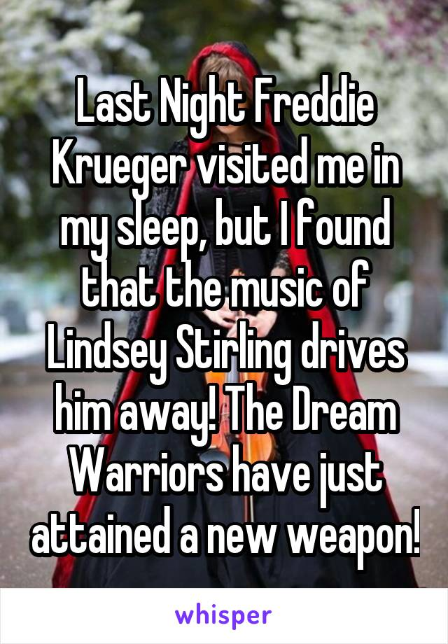 Last Night Freddie Krueger visited me in my sleep, but I found that the music of Lindsey Stirling drives him away! The Dream Warriors have just attained a new weapon!
