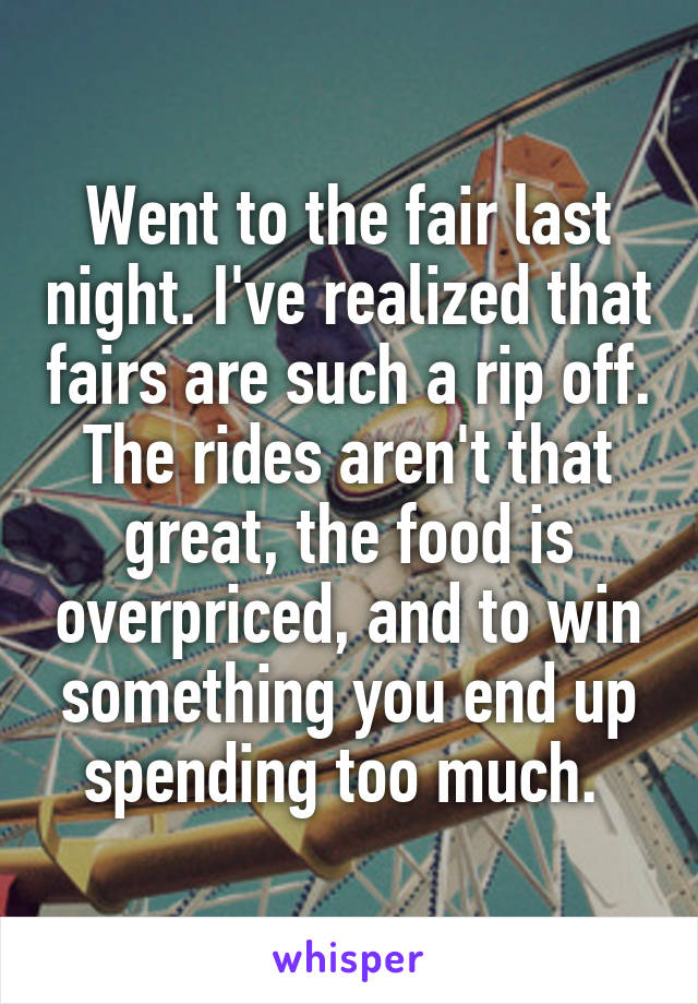 Went to the fair last night. I've realized that fairs are such a rip off. The rides aren't that great, the food is overpriced, and to win something you end up spending too much.