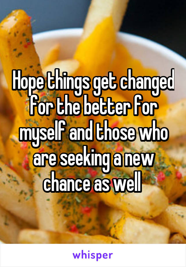Hope things get changed for the better for myself and those who are seeking a new chance as well