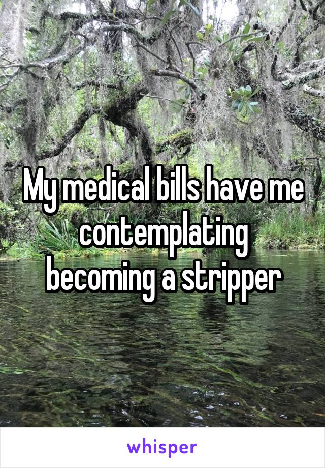 My medical bills have me contemplating becoming a stripper