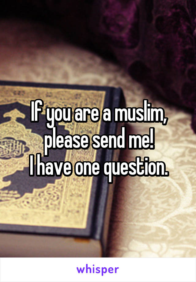 If you are a muslim, please send me! I have one question.
