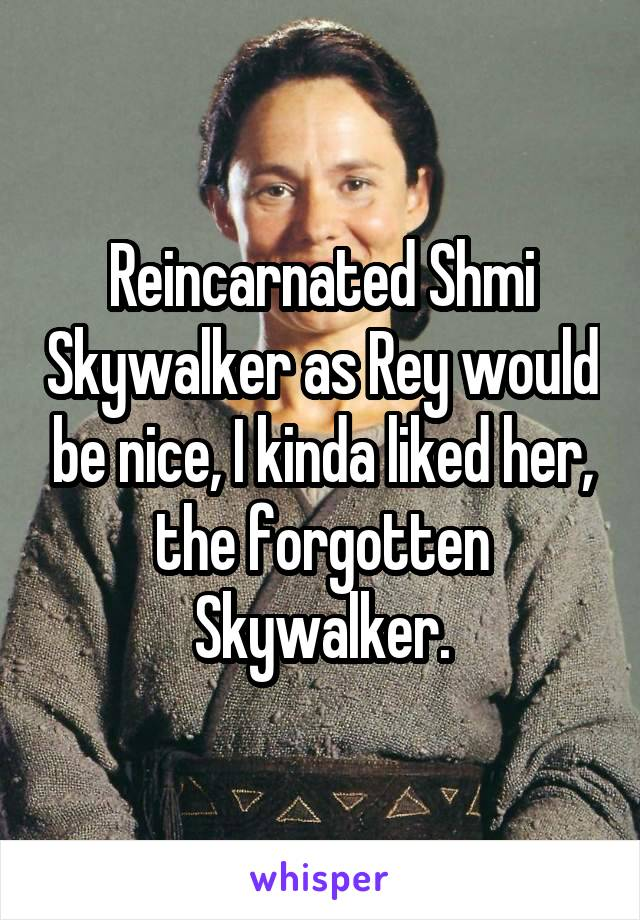 Reincarnated Shmi Skywalker as Rey would be nice, I kinda liked her, the forgotten Skywalker.