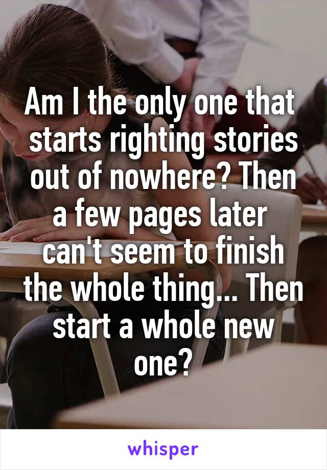Am I the only one that  starts righting stories out of nowhere? Then a few pages later  can't seem to finish the whole thing... Then start a whole new one?
