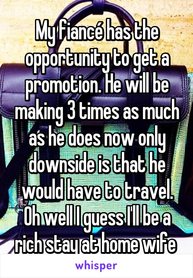 My fiancé has the opportunity to get a promotion. He will be making 3 times as much as he does now only downside is that he would have to travel. Oh well I guess I'll be a rich stay at home wife