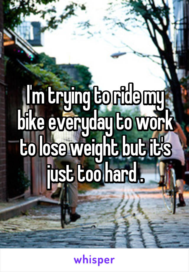 I'm trying to ride my bike everyday to work to lose weight but it's just too hard .