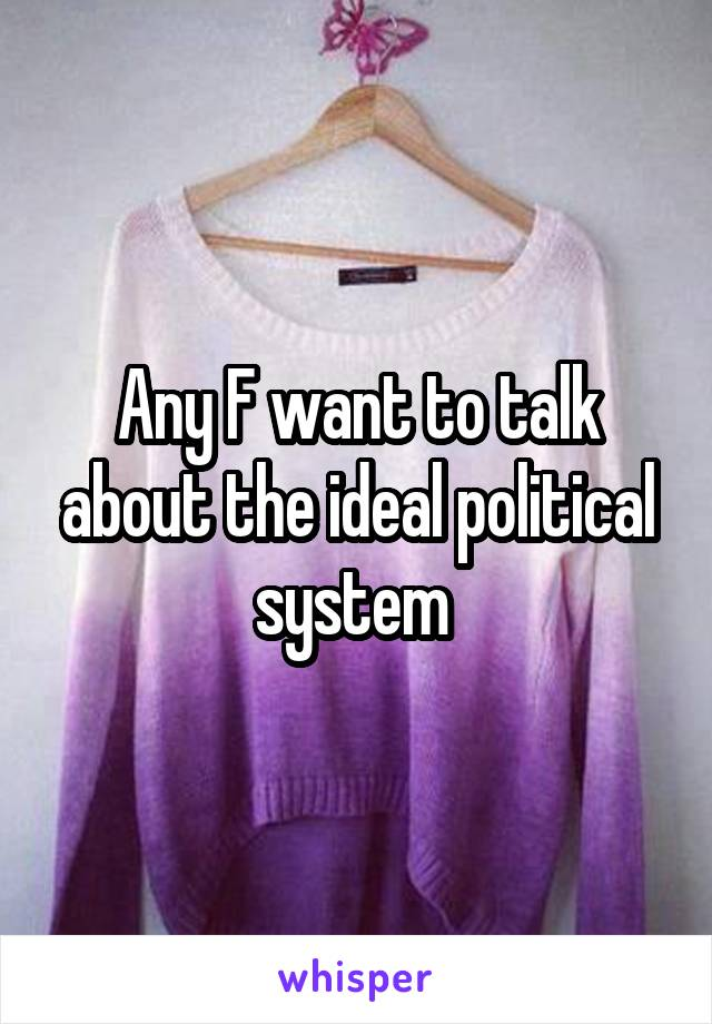 Any F want to talk about the ideal political system