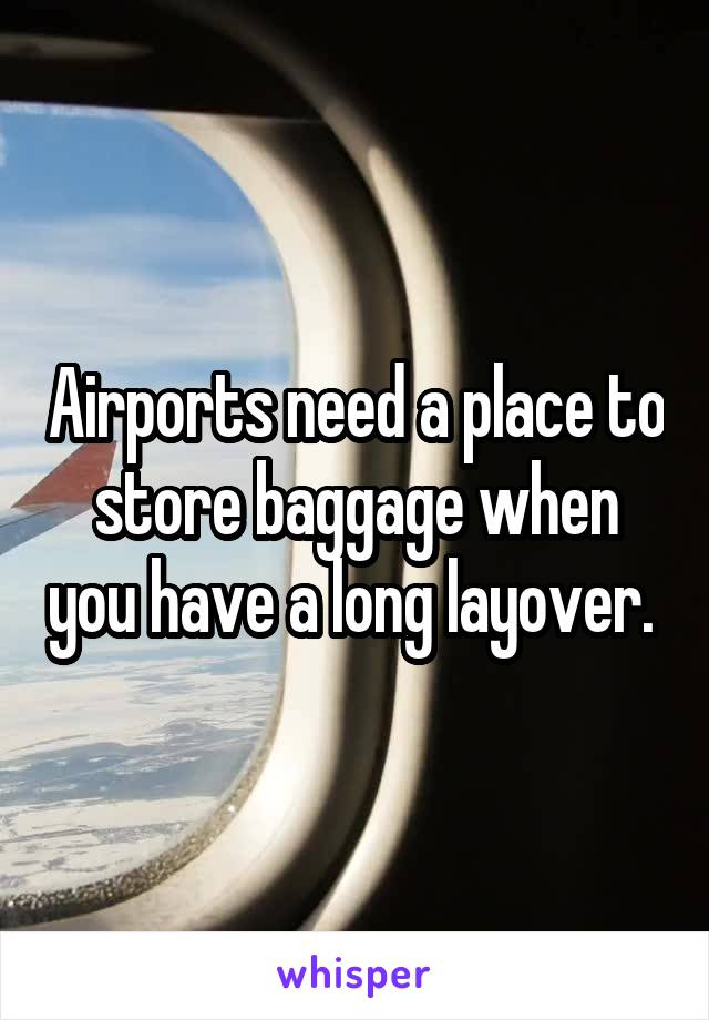 Airports need a place to store baggage when you have a long layover.