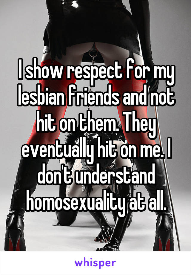 I show respect for my lesbian friends and not hit on them. They eventually hit on me. I don't understand homosexuality at all.