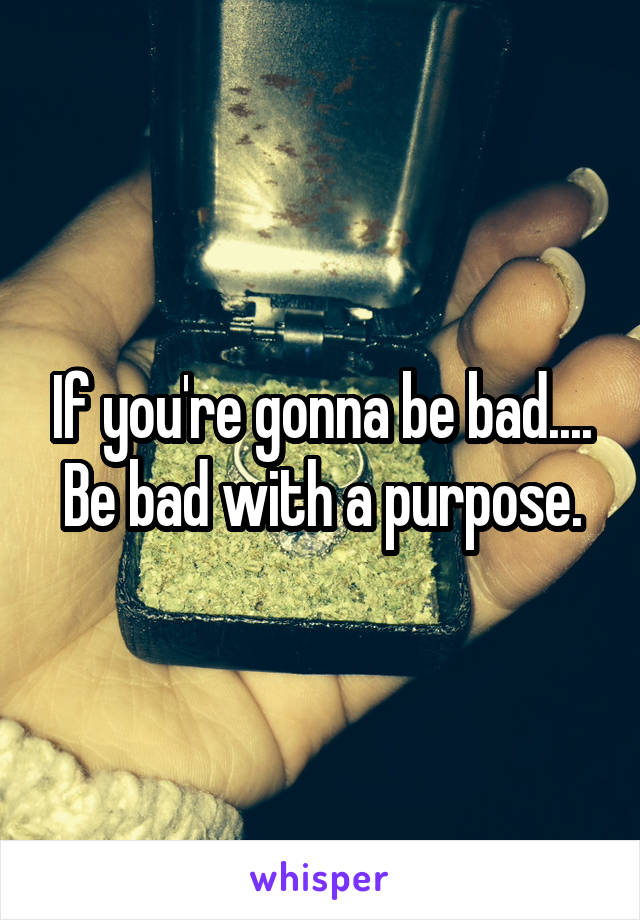 If you're gonna be bad.... Be bad with a purpose.