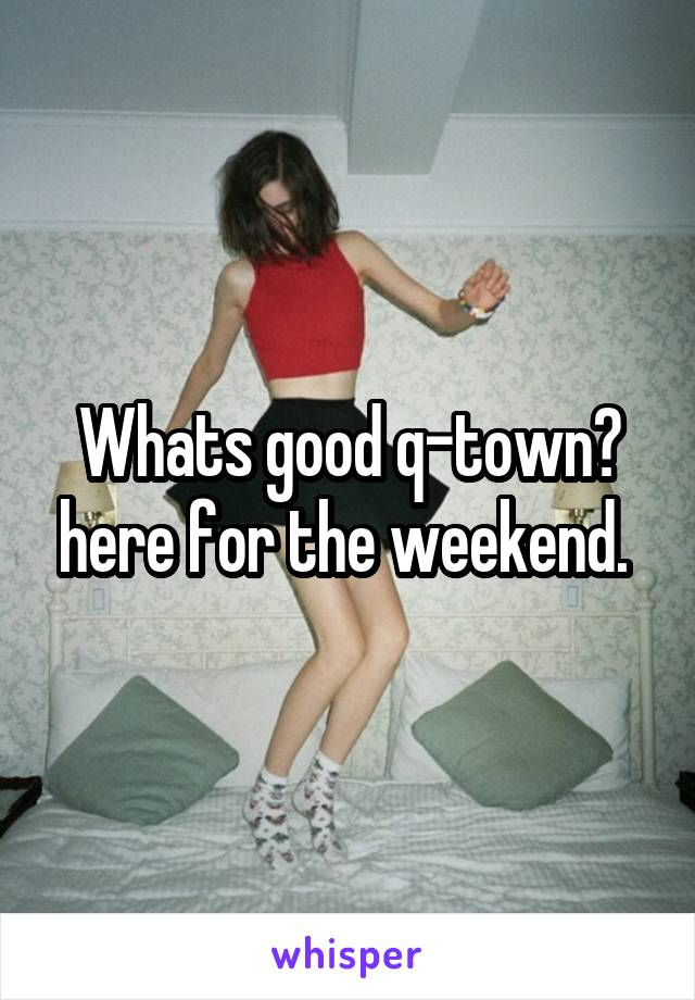 Whats good q-town? here for the weekend.