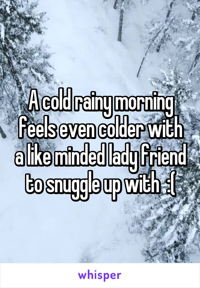 A cold rainy morning feels even colder with a like minded lady friend to snuggle up with  :(