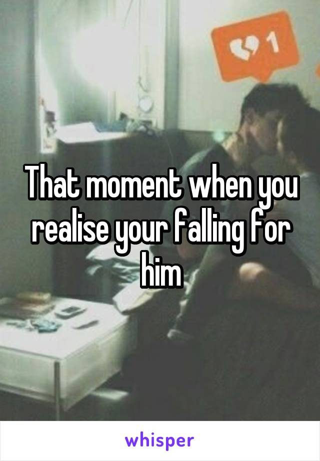 That moment when you realise your falling for him