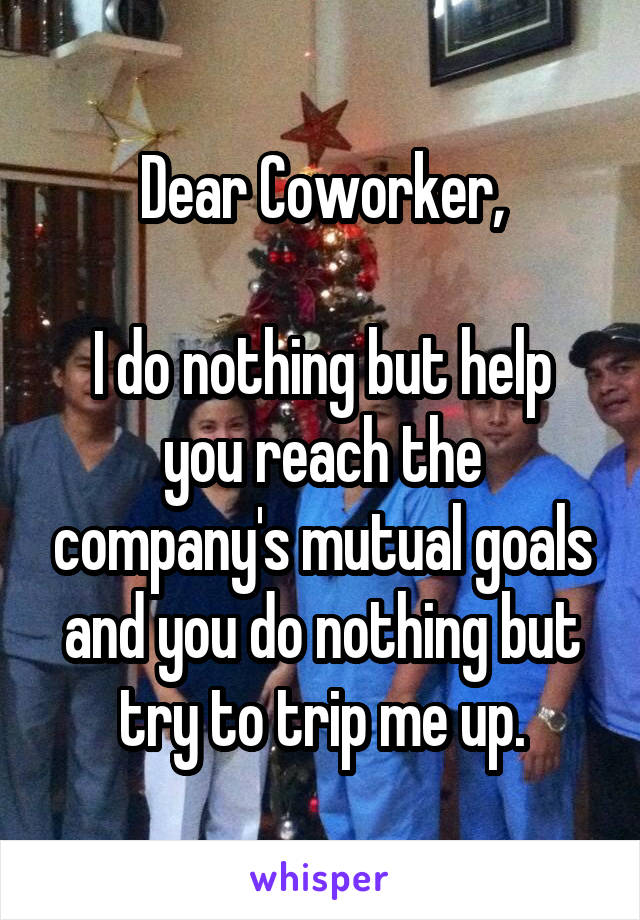 Dear Coworker,  I do nothing but help you reach the company's mutual goals and you do nothing but try to trip me up.