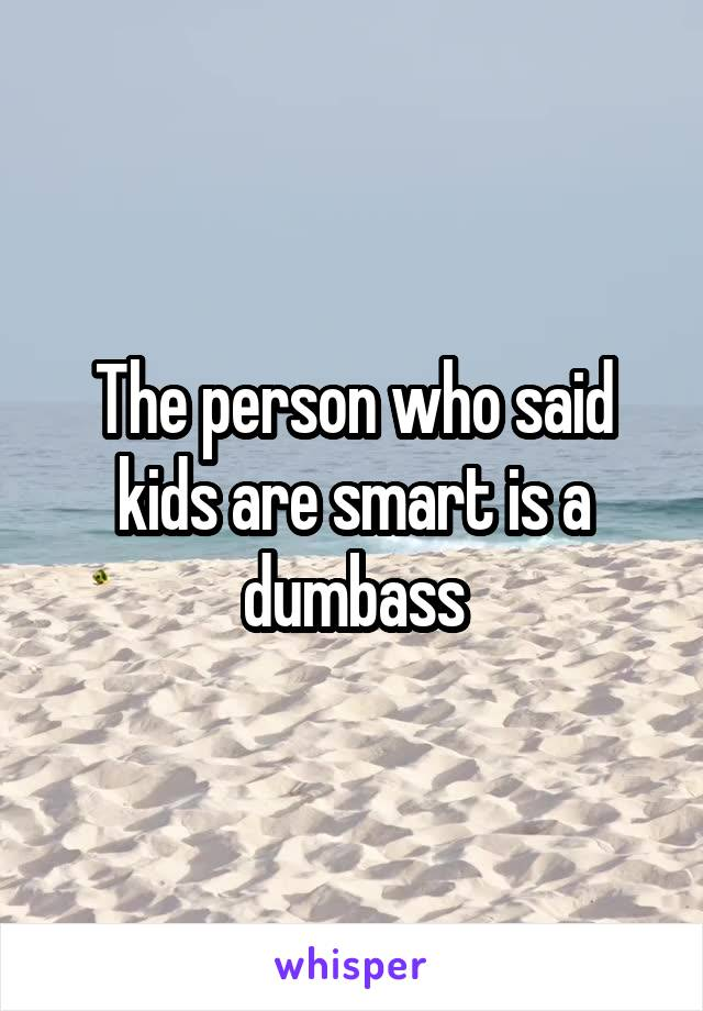 The person who said kids are smart is a dumbass