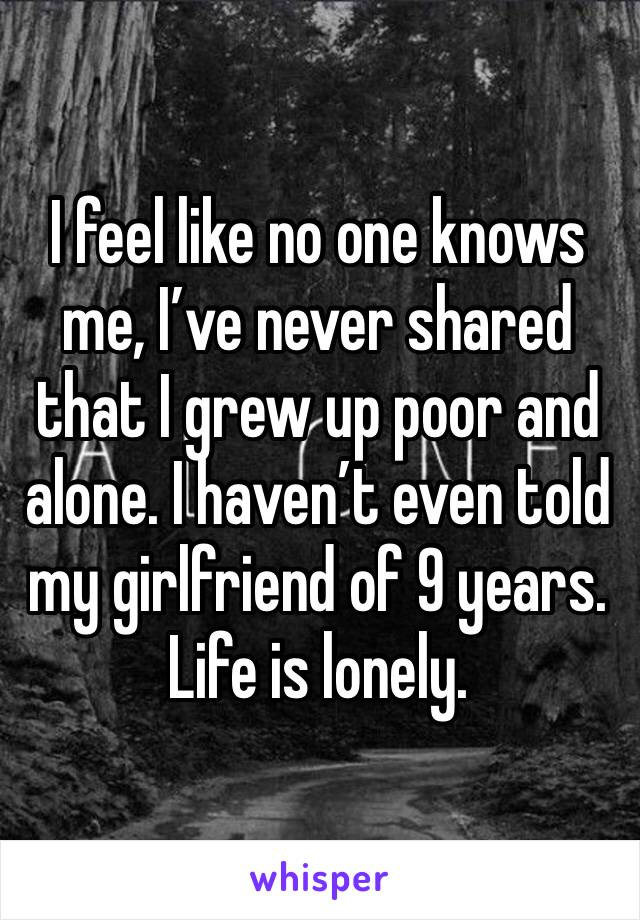 I feel like no one knows me, I've never shared that I grew up poor and alone. I haven't even told my girlfriend of 9 years. Life is lonely.