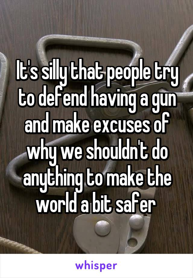 It's silly that people try to defend having a gun and make excuses of why we shouldn't do anything to make the world a bit safer