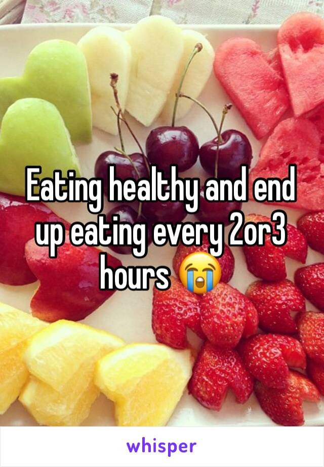 Eating healthy and end up eating every 2or3 hours 😭