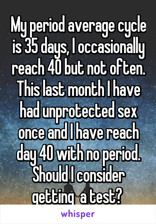 My period average cycle is 35 days, I occasionally reach 40 but not often. This last month I have had unprotected sex once and I have reach day 40 with no period. Should I consider getting  a test?