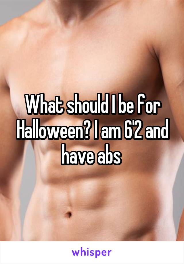 What should I be for Halloween? I am 6'2 and have abs