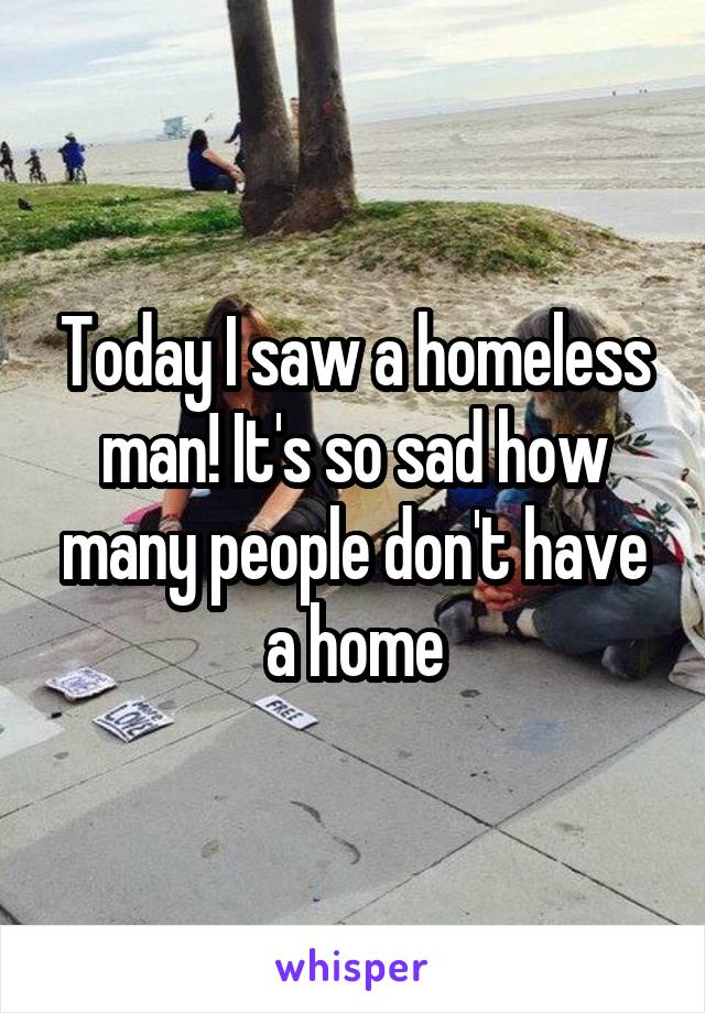 Today I saw a homeless man! It's so sad how many people don't have a home