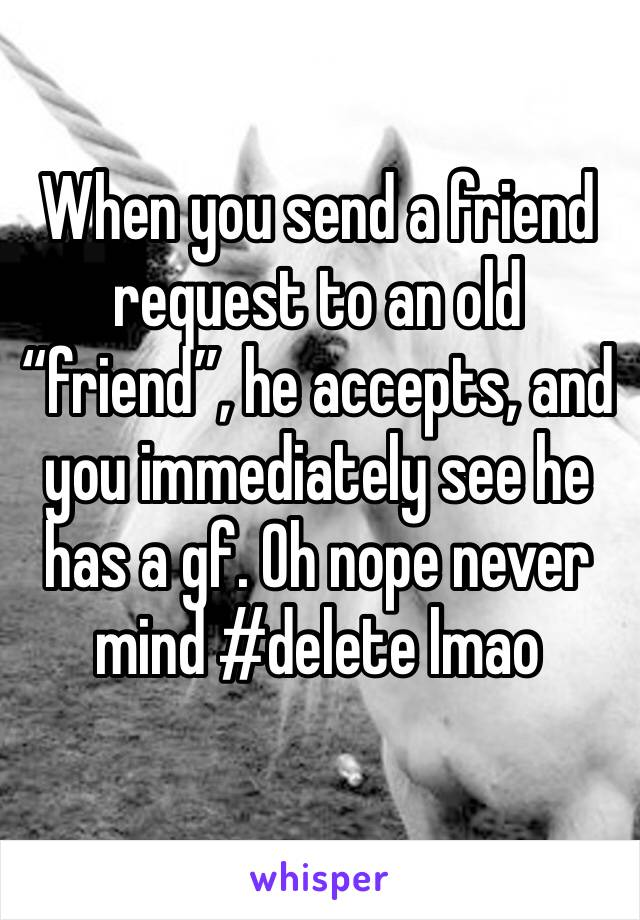 "When you send a friend request to an old ""friend"", he accepts, and you immediately see he has a gf. Oh nope never mind #delete lmao"