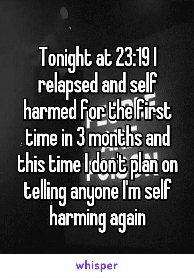 Tonight at 23:19 I relapsed and self harmed for the first time in 3 months and this time I don't plan on telling anyone I'm self harming again