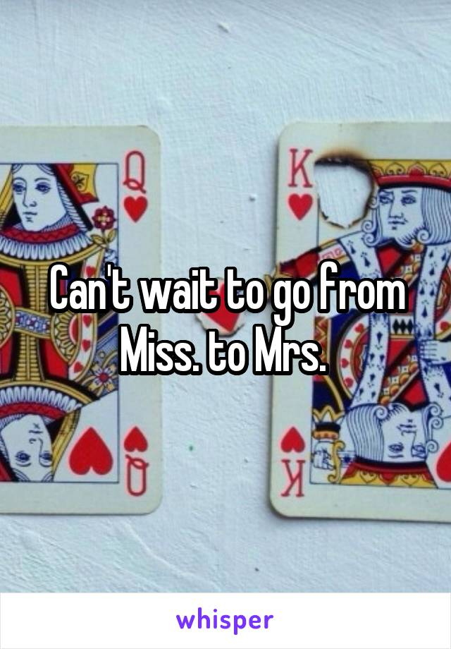 Can't wait to go from Miss. to Mrs.